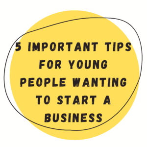 5 Important Tips for Young People Wanting to Start a Business